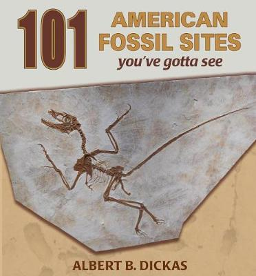 101 American Fossil Sites You've Gotta See by Albert B Dickas