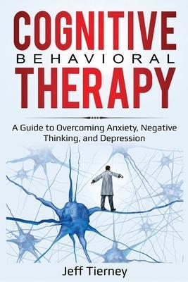Cognitive Behavioral Therapy: A Guide to Overcoming Anxiety, Negative Thinking, and Depression by Jeff Tierney