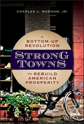 Strong Towns: A Bottom-Up Revolution to Rebuild American Prosperity by Charles L. Marohn, Jr.