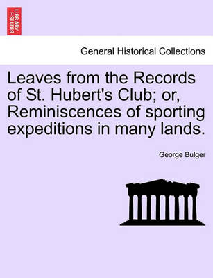 Leaves from the Records of St. Hubert's Club; Or, Reminiscences of Sporting Expeditions in Many Lands. by George Bulger
