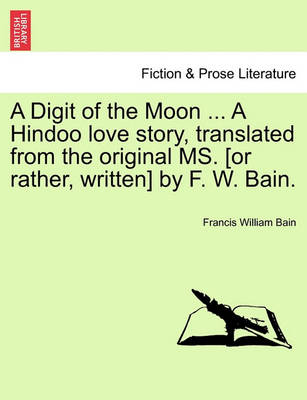 A Digit of the Moon ... a Hindoo Love Story, Translated from the Original Ms. [Or Rather, Written] by F. W. Bain. by Francis William Bain