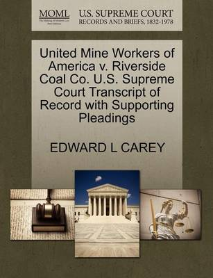 United Mine Workers of America V. Riverside Coal Co. U.S. Supreme Court Transcript of Record with Supporting Pleadings by Edward L Carey