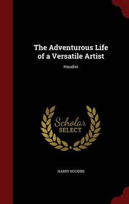 Adventurous Life of a Versatile Artist by Harry Houdini