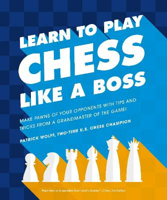 Learn to Play Chess Like a Boss: Make Pawns of Your Opponents with Tips and Tricks from a Grandmaster of the Game! book