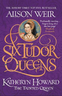 Six Tudor Queens: Katheryn Howard, The Tainted Queen: Six Tudor Queens 5 by Alison Weir