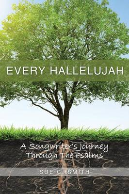 Every Hallelujah: A Songwriter's Journey Through The Psalms by Sue C Smith