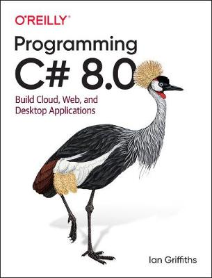 Programming C# 8.0: Build Windows, Web, and Desktop Applications by Ian Griffiths