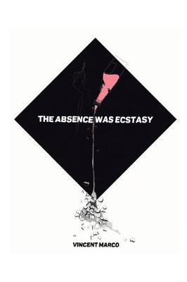The Absence Was Ecstasy by Vincent Marco