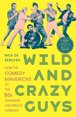 Wild and Crazy Guys: How the Comedy Mavericks of the '80s Changed Hollywood Forever by Nick de Semlyen