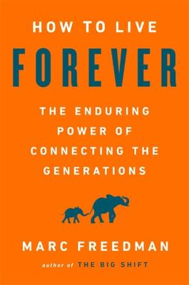 How to Live Forever: The Enduring Power of Connecting the Generations by Marc Freedman