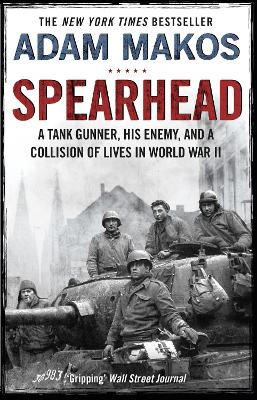 Spearhead: An American Tank Gunner, His Enemy and a Collision of Lives in World War II by Adam Makos