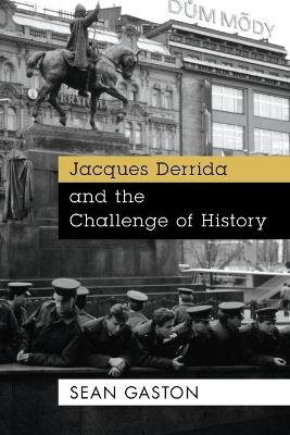 Jacques Derrida and the Challenge of History by Sean Gaston