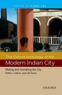 The The Oxford Anthology of the Modern Indian City The Oxford Anthology of the Modern Indian City Making and Unmaking the City-Politics, Culture, and Life Forms Volume II by Vinay Lal