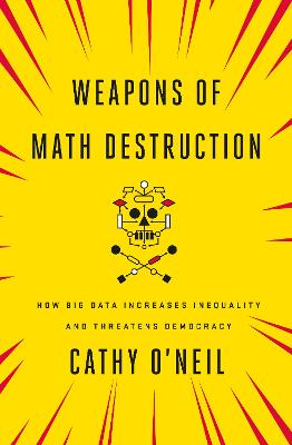 Weapons of Math Destruction: How Big Data Increases Inequality and Threatens Democracy by Cathy O'Neil