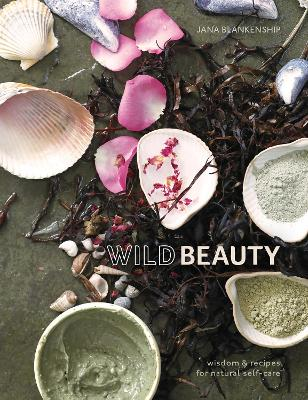 Wild Beauty: Wisdom & Recipes for Natural Self-Care [An Essential Oils Book] by Blankenship