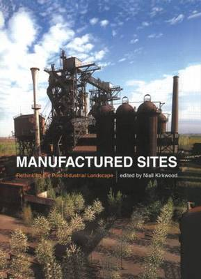 Manufactured Sites: Rethinking the Post-Industrial Landscape by Niall Kirkwood