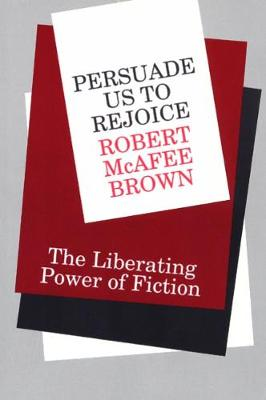 Persuade Us to Rejoice: The Liberating Power of Fiction by Robert McAfee Brown