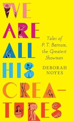 We Are All His Creatures: Tales of P. T. Barnum, the Greatest Showman book