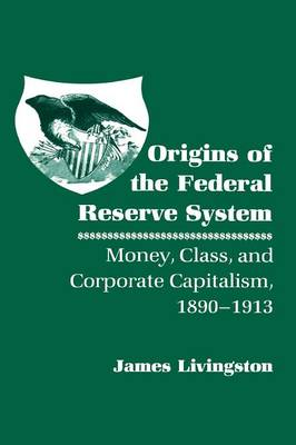 Origins of the Federal Reserve System by James Livingston