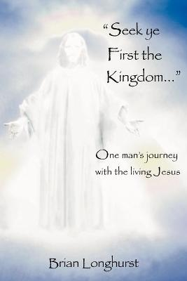 Seek Ye First the Kingdom: One Man's Journey with the Living Jesus by Brian Longhurst