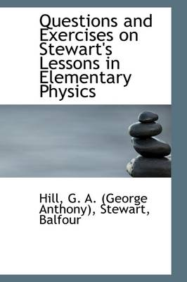 Questions and Exercises on Stewart's Lessons in Elementary Physics by Hill G a (George Anthony)