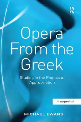 Opera From the Greek: Studies in the Poetics of Appropriation by Michael Ewans