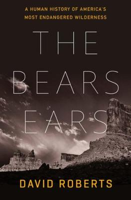 The Bears Ears: A Human History of America's Most Endangered Wilderness by David Roberts