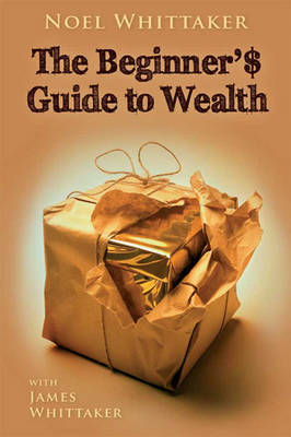Beginner's Guide to Wealth by Noel Whittaker and James Whittaker