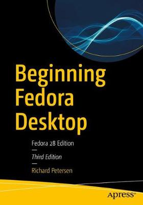 Beginning Fedora Desktop: Fedora 28 Edition by Richard Petersen