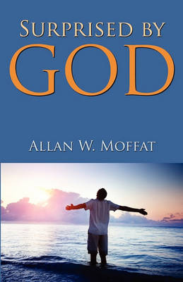 Surprised by God by Allan W Moffat
