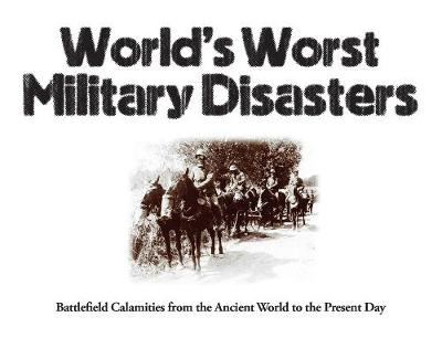 World's Worst Military Disasters: Battlefield Calamities from the Ancient World to the Present Day by Chris McNab