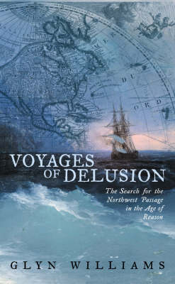 Voyages of Delusion: The Search for the North West Passage in the Age of Reason by Glyn Williams