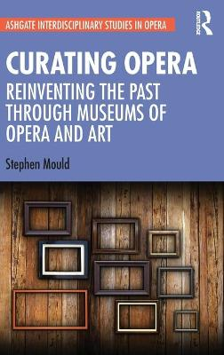 Curating Opera: Reinventing the Past Through Museums of Opera and Art book