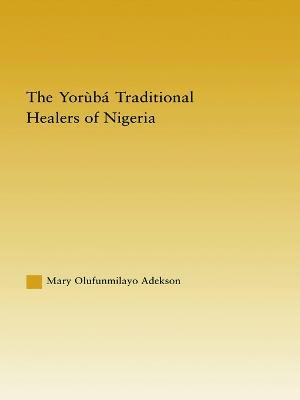 The Yoruba Traditional Healers of Nigeria by Mary Adekson