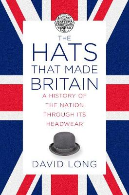 The Hats that Made Britain: A History of the Nation Through its Headwear by David Long