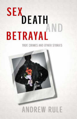 Sex Death and Betrayal: True Crimes and Other Stories by Andrew Rule