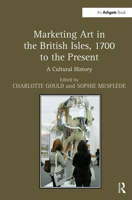 Marketing Art in the British Isles, 1700 to the Present: A Cultural History by Charlotte Gould