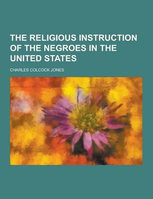 The Religious Instruction of the Negroes in the United States by Charles Colcock Jones