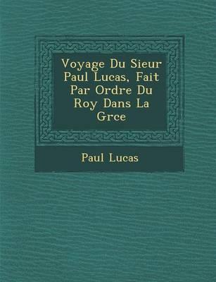 Voyage Du Sieur Paul Lucas, Fait Par Ordre Du Roy Dans La Gr Ce by Paul Lucas
