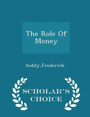 The Role of Money - Scholar's Choice Edition by Frederick Soddy