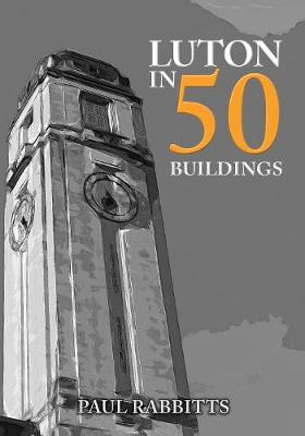 Luton in 50 Buildings by Paul Rabbitts
