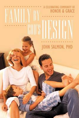 Family By God's Design: A Celebrating Community of Honor and Grace by John Salmon PHD