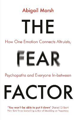 The Fear Factor: How One Emotion Connects Altruists, Psychopaths and Everyone In-Between by Abigail Marsh