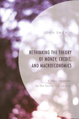 Rethinking the Theory of Money, Credit, and Macroeconomics: A New Statement for the Twenty-First Century by John Smithin