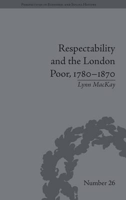 Respectability and the London Poor, 1780-1870 by Lynn MacKay