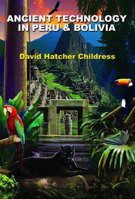Ancient Technology in Peru and Bolivia by David Hatcher Childress