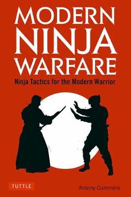 Modern Ninja Warfare: Ninja Tactics and Methods for the Modern Warrior by Antony Cummins