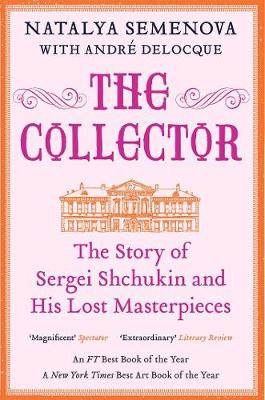 The The Collector: The Story of Sergei Shchukin and His Lost Masterpieces by Natalya Semenova