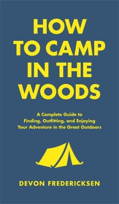 How to Camp in the Woods: A Complete Guide to Finding, Outfitting, and Enjoying Your Adventure in the Great Outdoors by Devon Fredericksen