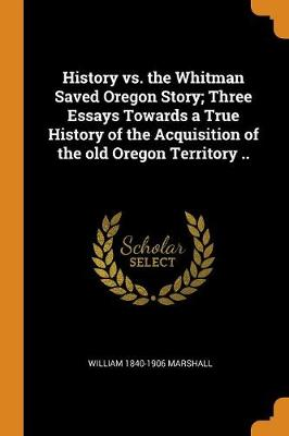 History vs. the Whitman Saved Oregon Story; Three Essays Towards a True History of the Acquisition of the Old Oregon Territory .. by William 1840-1906 Marshall